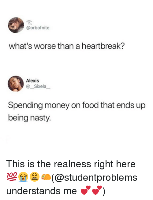 realness: @orbofnite  what's worse than a heartbreak?  Alexis  @ Sixela  Spending money on food that ends up  being nasty. This is the realness right here 💯😭😩🌮(@studentproblems understands me 💕💕)