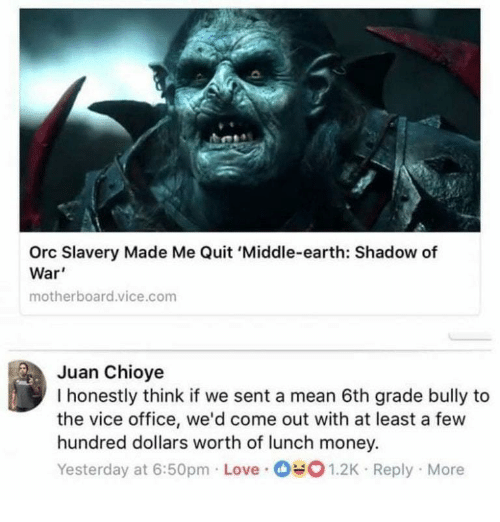 Love, Money, and Earth: Orc Slavery Made Me Quit 'Middle-earth: Shadow of  War'  motherboard.vice.com  Juan Chioye  I honestly think if we sent a mean 6th grade bully to  the vice office, we'd come out with at least a few  hundred dollars worth of lunch money.  Yesterday at 6:50pm Love 1.2K Reply More