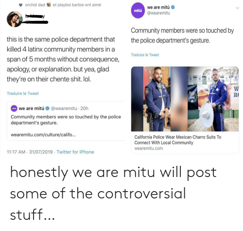 consequence: orchid dad  et playboi barbie ont aimé  we are mitú  mitu  @wearemitu  Community members were so touched by  this is the same police department that  the police department's gesture.  killed 4 latinx community members in a  Traduire le Tweet  span of 5 months without consequence,  apology, or explanation.but yea, glad  they're on their chente shit. lol.  W  R  Coo  Traduire le Tweet  RODEO  @wearemitu 20h  eita we are mitú  Community members were so touched by the police  department's gesture.  wearemitu.com/culture/califo...  California Police Wear Mexican Charro Suits To  Connect With Local Community  wearemitu.com  11:17 AM 31/07/2019 Twitter for iPhone honestly we are mitu will post some of the controversial stuff…