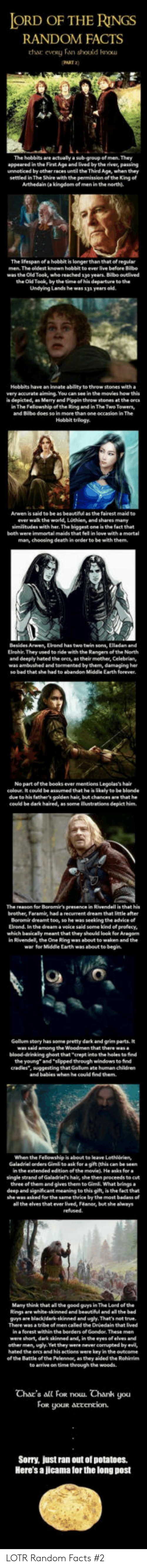 """depict: ORD OF THE RINGS  RANDOM FACTS  thar  eveRy Fan should kou  AKT 2)  The hobbits are actually a sub-group of men. They  appeared in the First Age and lived by the river, pawing  unnoticed by other races until the Third Age, when they  settled in The Shire with the penmission of th. Kng of  Arthedain (a kingdom of men in the north).  The ifespan of a hobbit is longerthan that of regular  The oldest known  was the Old Took, who reached 1yo years. Bilbo ouelived  the Old Took, by the time of his departure to the  Undying Lands he was 13a years old  Hebbits have an innate ablity to theow stones with a  very accurate aiming. You can see in the movies how this  s depicted, an Merry and Pippin throw stones at the ores  n The Felowship of the Ring and in The Two Towersy  and Bibe does so in  Hobbit trilogy.  to be as beautiful  as the fairest maid to  ever wak the world, Lothien, and shares many  similitudes with her. The biggest one is the fact that  both were immortal maids that fel in love with amortal  man, choosing death in oeder to be with them.  Arwen, Elrond has  Elrohir They used to ride with the Rangers of the North  and deeply hated the orcs, as their mother, Celebrian,  was ambushed and tormented by them, damaging her  Earth forever  No partofthe books ever mentiens Legolas's hair  celoue. It could be assumed that he is likely to be blonde  due to his father's golden hair, but chances are that he  could be dark haired, as some ilustrations depict him  The reason for Boromir's presence in Rivendell is that his  brother, Faramis, had a recurrent dream that little after  Beromir dreamt toe, so he was seeking the advice o  Elrond. In the dream a veice said some kind ef profecy  which basicaly meant that they should look for Aragan  in Rivendell, the One Ring was about to waken and the  war for Middle Earth was about te begin  Gollum story has some pretty dark and grim parts. It  among the  blood-drinking ghost that crept into the holes to find  the young"""" and"""
