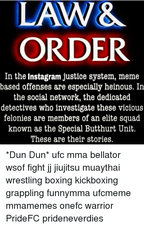Boxing, Butthurt, and Instagram: ORDER  In the Instagram justice system, meme  based offenses are especially heinous. In  the social network, the dedicated  detectives who investigate these vicious  felonies are members of an elite squad  known as the Special Butthurt Unit.  These are their stories. *Dun Dun* ufc mma bellator wsof fight jj jiujitsu muaythai wrestling boxing kickboxing grappling funnymma ufcmeme mmamemes onefc warrior PrideFC prideneverdies