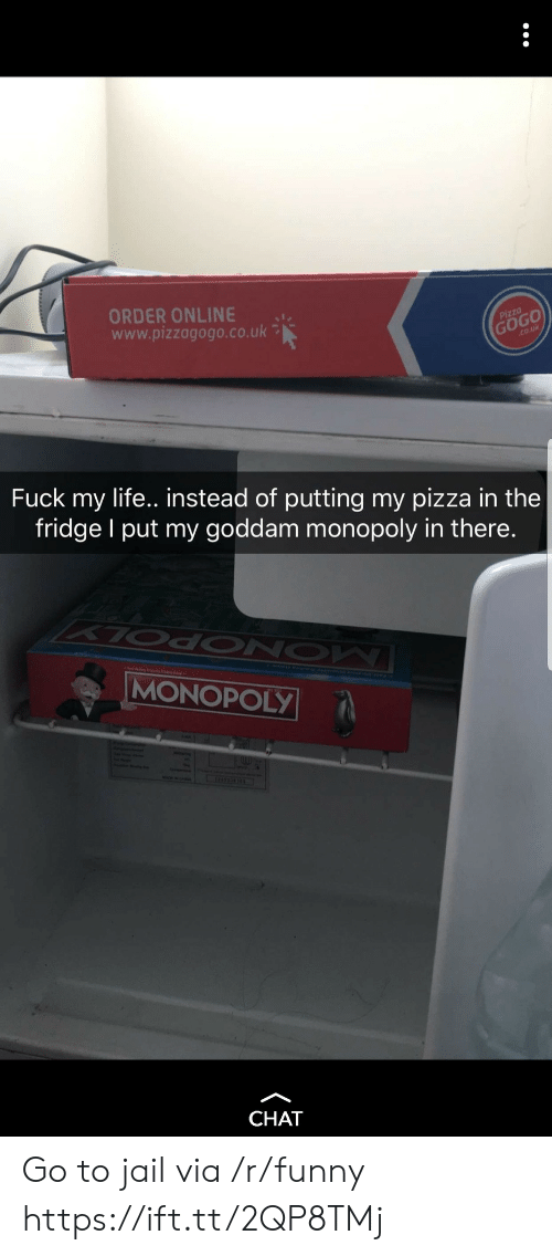 Funny, Jail, and Life: ORDER ONLINE  www.pizzagogo.co.uk  pizzo  Fuck my life.. instead of putting my pizza in the  fridge I put my goddam monopoly in there.  MONOPOLY  CHAT Go to jail via /r/funny https://ift.tt/2QP8TMj