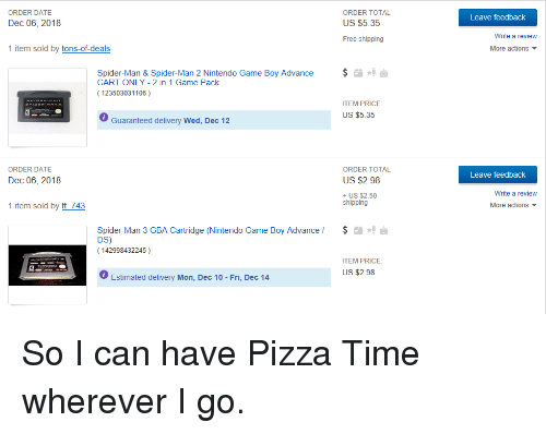 Nintendo, Pizza, and Spider: ORDER TOTAL  US $5.35  ORDER DATE  Leave feedback  Dec 06, 2018  Write a review  Free shipping  1 item sold by tons-of-deals  More actions  Spider-Man & Spider-Man 2 Nintendo Game Boy Advance  CART ONLY -2 in 1 Game Pack  123503031106)  ITEM PRICE:  US $5.35  Guaranteed delivery Wed, Dec 12  ORDER DATE  ORDER TOTAL  US $2.98  + US $2.50  Leave feedback  Dec 06, 2018  Write a review  shipping  1 item sold by tt 743  More actions ▼  Spider-Man 3 GBA Cartridge (Nintendo Game Boy Advance  DS)  142998432245)  ITEM PRICE:  US $2.98  O Estimated delivery Mon, Dec 10 - Fri, Dec 14