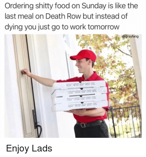 Food, Funny, and Work: Ordering shitty food on Sunday is like the  last meal on Death Row but instead of  dying you just go to work tomorrow  drgrayfang Enjoy Lads