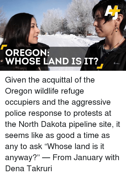 "Dakota Pipeline: OREGON:  WHOSE LAND IS IT? Given the acquittal of the Oregon wildlife refuge occupiers and the aggressive police response to protests at the North Dakota pipeline site, it seems like as good a time as any to ask ""Whose land is it anyway?"" — From January with Dena Takruri"