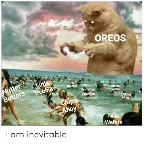 Fig Newtons: OREOS  Nutter  Butters  Little  Debbie  Fig  Newtons  Animal  Windmill  Cookies  Crackers  Famous  Amos  Chips  Pepperidge  Farm  Ahoy  Nilla  Wafers I am inevitable