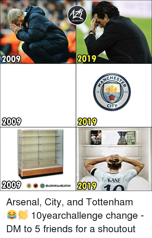 Arsenal, Friends, and Goals: ORGANIZATION  2009  2019  CHEST  18  94  CITY  2009  2019  HOST  GOALS  AND HOW  TO CLAIM  THEM  PUT  THE PRESSR  ON  AM  KANE  2009  2019 a  @AZRORGANIZATION Arsenal, City, and Tottenham 😂👏 10yearchallenge change - DM to 5 friends for a shoutout