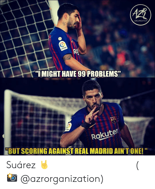 "99 Problems, Memes, and Real Madrid: ORGANZATION  aLiga  ""IMIGHT HAVE 99 PROBLEMS  igo  Rakuten  BUT SCORING AGAINST REAL MADRID AIN'T ONE! Suárez 🤘 ⠀⠀⠀⠀⠀⠀⠀⠀⠀⠀⠀ (📸 @azrorganization)"