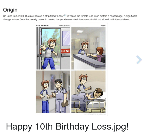"""Birthday, Reddit, and Happy: Origin  On June 2nd, 2008, Buckley posted a strip titled """"Loss,""""[2] in which the female lead Lilah suffers a miscarriage. A significant  change in tone from the usually comedic comic, the poorly-executed drama comic did not sit well with the anti-fans.  CTRL+ALT+DE  BY TIM BUCKLEY  LOSS  GENO  WWW.cTRLALTDEL-ONLINE.COM"""