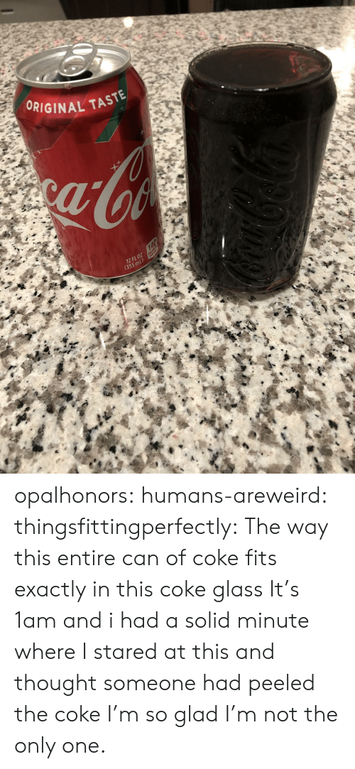 Target, Tumblr, and Blog: ORIGINAL TASTE  12 FL oZ  (355 mL) opalhonors: humans-areweird:  thingsfittingperfectly:  The way this entire can of coke fits exactly in this coke glass  It's 1am and i had a solid minute where I stared at this and thought someone had peeled the coke    I'm so glad I'm not the only one.