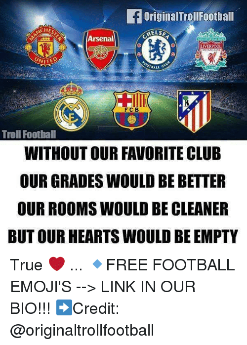 Trollings: OriginalTrollFootball  CHES  Arsenal  LIVERPOOL  UNIT  BALL C  FCB  Troll Foothall  WITHOUT OUR FAVORITE CLUB  OUR GRADES WOULD BE BETTER  OUR ROOMS WOULD BE CLEANER  BUT OUR HEARTS WOULD BE EMPTY True ❤️ ... 🔹FREE FOOTBALL EMOJI'S --> LINK IN OUR BIO!!! ➡️Credit: @originaltrollfootball