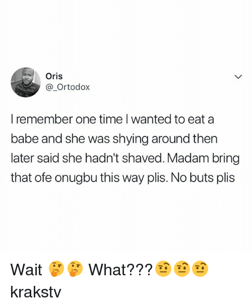 oris: Oris  @_Ortodox  I remember one time I wanted to eat a  babe and she was shying around then  later said she hadn't shaved. Madam bring  that ofe onugbu this way plis. No buts plis Wait 🤔🤔 What???🤨🤨🤨 krakstv