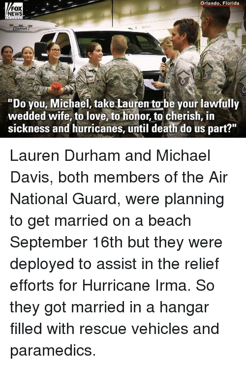 "Foxe: Orlando, Florida  FOX  NEWS  ""Do you, Michael, take Lauren to-be your lawfully  wedded wife, to love, to honor, to cherish, in  sickness and hurricanes, until death do us part?"" Lauren Durham and Michael Davis, both members of the Air National Guard, were planning to get married on a beach September 16th but they were deployed to assist in the relief efforts for Hurricane Irma. So they got married in a hangar filled with rescue vehicles and paramedics."
