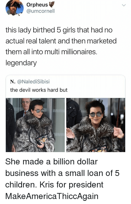 Children, Funny, and Girls: Orpheus  @umcornell  this lady birthed 5 girls that had no  actual real talent and then marketed  them all into multi millionaires  legendary  N. @NalediSibisi  the devil works hard but She made a billion dollar business with a small loan of 5 children. Kris for president MakeAmericaThiccAgain