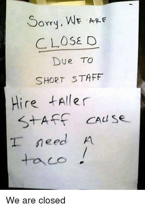 Staff,  Need, and  Hire: orrq, WE ARE  CLOSE O  Due To  SHORT STAFF  Hire tAller  need A We are closed