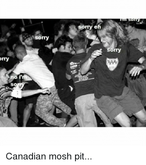 Moshed: Orry  I'm  no  SO  Sorry  sorry eh  Sorry Canadian mosh pit...