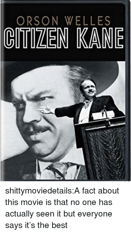 Tumblr, Best, and Blog: ORSON WELLES  CITIZEN KANE shittymoviedetails:A fact about this movie is that no one has actually seen it but everyone says it's the best