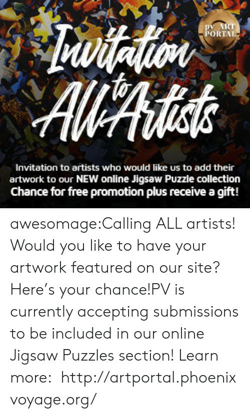 Tumblr, Blog, and Free: ORTAL  Invitation to artists who would like us to add their  artwork to our NEW online Jigsaw Puzzle collection  Chance for free promotion plus receive a gift! awesomage:Calling ALL artists! Would you like to have your artwork featured on our site? Here's your chance!PV is currently accepting submissions to be included in our online Jigsaw Puzzles section! Learn more:  http://artportal.phoenixvoyage.org/