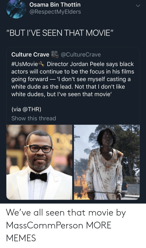 "Jordan Peele: Osama Bin Thottin  @RespectMyElders  ""BUT I'VE SEEN THAT MOVIE""  Culture Crave@CultureCrave  #UsMovieA Director Jordan Peele says black  actors will continue to be the focus in his films  going forward _ 'I don't see myself casting a  white dude as the lead. Not that I don't like  white dudes, but l've seen that movie'  (via @THR)  Show this thread We've all seen that movie by MassCommPerson MORE MEMES"