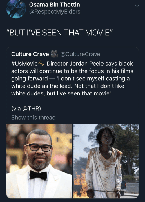 "Jordan Peele: Osama Bin Thottin  @RespectMyElders  ""BUT I'VE SEEN THAT MOVIE""  Culture Crave  @CultureCrave  #UsMovie  Director Jordan Peele says black  actors will continue to be the focus in his films  .'I don't see myself casting a  going forward  white dude as the lead. Not that I don't like  white dudes, but I've seen that movie'  (via @THR)  Show this thread"