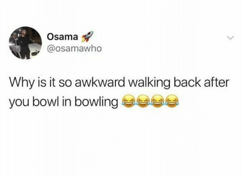 Awkward, Bowling, and Back: Osama  @osamawho  Why is it so awkward walking back after  you bowl in bowling