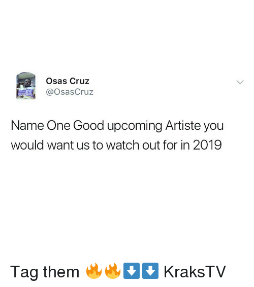 Cruz: Osas Cruz  @OsasCruz  Name One Good upcoming Artiste you  would want us to watch out for in 2019 Tag them 🔥🔥⬇️⬇️ KraksTV