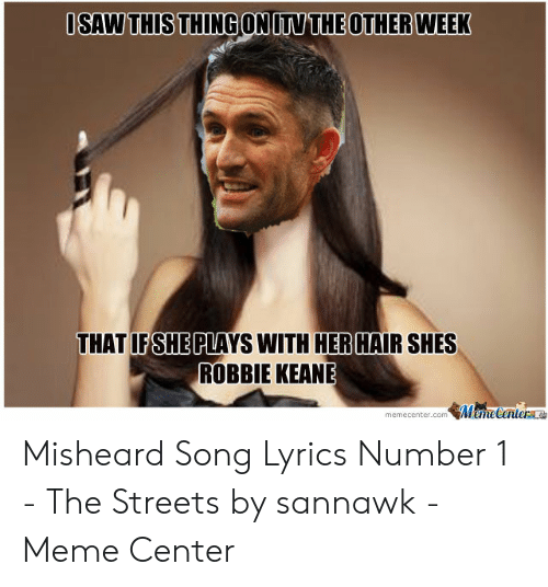 robbie keane: OSAW THIS THING ON ITV THE OTHER WEEK  THAT IFSHE PLAYS WITH HERHAIR SHES  ROBBIE KEANE  memecenter.com MemeCenteraa Misheard Song Lyrics Number 1 - The Streets by sannawk - Meme Center