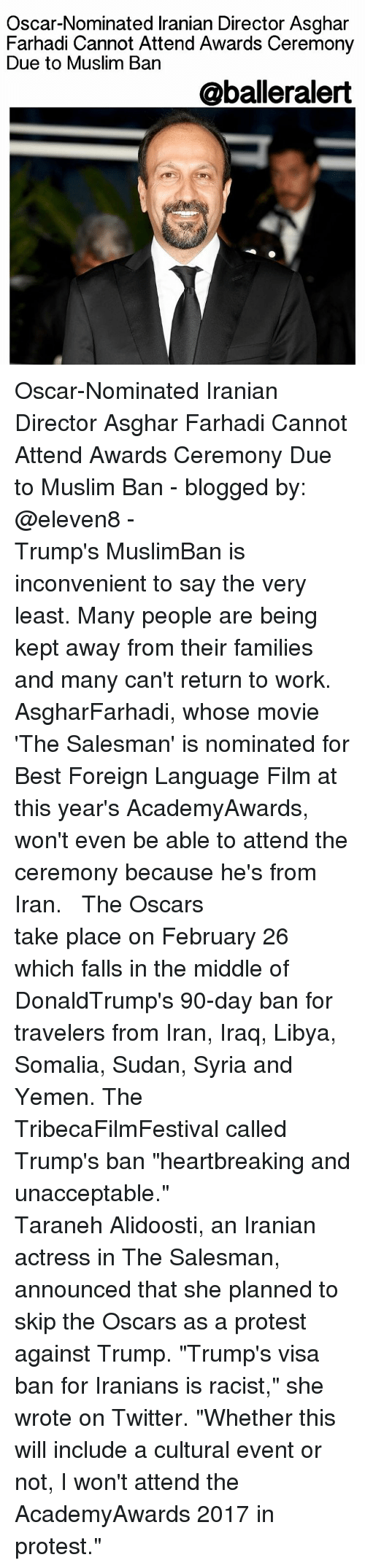 "Oscar Nominations: Oscar-Nominated lranian Director Asghar  Farhadi Cannot Attend Awards Ceremony  Due to Muslim Ban  @balleralert Oscar-Nominated Iranian Director Asghar Farhadi Cannot Attend Awards Ceremony Due to Muslim Ban - blogged by: @eleven8 - ⠀⠀⠀⠀⠀⠀⠀⠀⠀ ⠀⠀⠀⠀⠀⠀⠀⠀⠀ Trump's MuslimBan is inconvenient to say the very least. Many people are being kept away from their families and many can't return to work. AsgharFarhadi, whose movie 'The Salesman' is nominated for Best Foreign Language Film at this year's AcademyAwards, won't even be able to attend the ceremony because he's from Iran. ⠀⠀⠀⠀⠀⠀⠀⠀⠀ ⠀⠀⠀⠀⠀⠀⠀⠀⠀ The Oscars take place on February 26 which falls in the middle of DonaldTrump's 90-day ban for travelers from Iran, Iraq, Libya, Somalia, Sudan, Syria and Yemen. The TribecaFilmFestival called Trump's ban ""heartbreaking and unacceptable."" ⠀⠀⠀⠀⠀⠀⠀⠀⠀ ⠀⠀⠀⠀⠀⠀⠀⠀⠀ Taraneh Alidoosti, an Iranian actress in The Salesman, announced that she planned to skip the Oscars as a protest against Trump. ""Trump's visa ban for Iranians is racist,"" she wrote on Twitter. ""Whether this will include a cultural event or not, I won't attend the AcademyAwards 2017 in protest."""