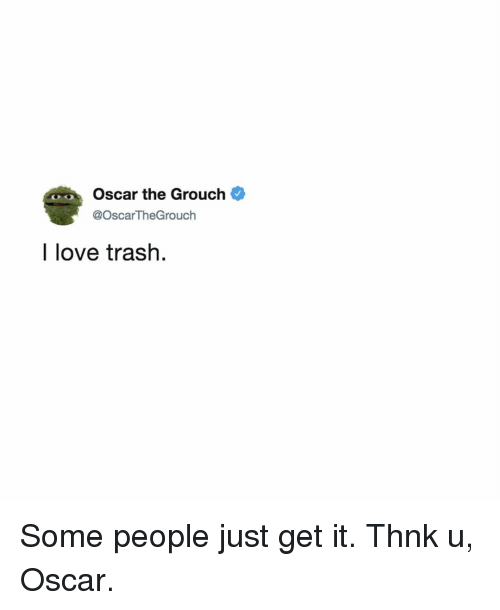 Oscar The Grouch I Love Trash Some People Just Get It Thnk U