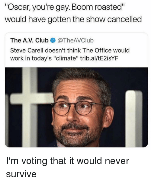 """Club, Memes, and Steve Carell: """"Oscar, you're gay.Boom roasted""""  would have gotten the show cancelled  The A.V. Club@TheAVClub  Steve Carell doesn't think The Office would  work in today's """"climate"""" trib.al/tE2isYF I'm voting that it would never survive"""
