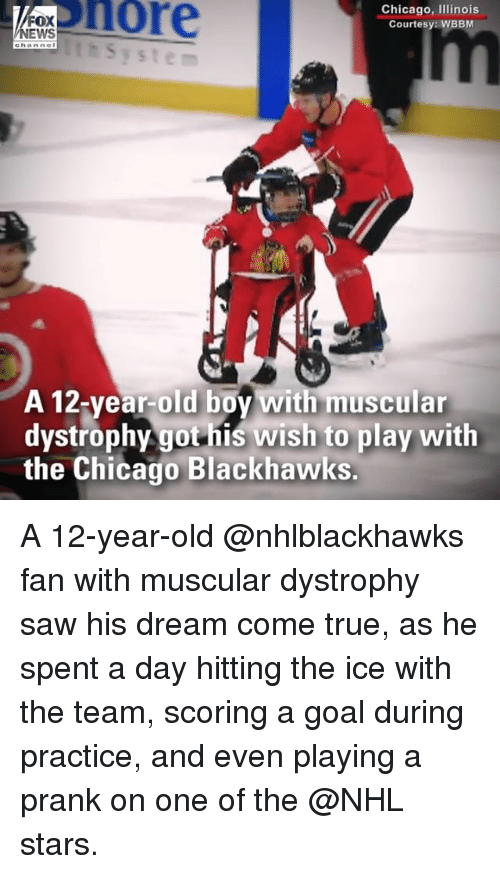 Blackhawks, Chicago, and Memes: osnore  Chicago, Ilinois  Courtesy: WBBM  FOX  thSystem  A 12-vear-old bov with muscular  dystrophy got his wish to play with  the Chicago Blackhawks. A 12-year-old @nhlblackhawks fan with muscular dystrophy saw his dream come true, as he spent a day hitting the ice with the team, scoring a goal during practice, and even playing a prank on one of the @NHL stars.