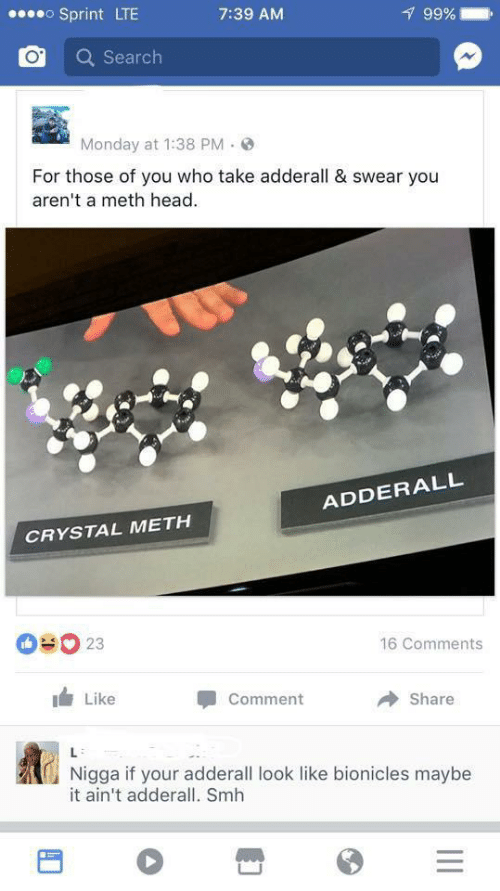Head, Smh, and Search: oSprint LTE  99%  7:39 AM  Search  Monday at 1:38 PM  For those of you who take adderall & swear you  aren't a meth head  ADDERALL  CRYSTAL METH  OUO 23  16 Comments  Like  Comment  Share  L  Nigga if your adderall look like bionicles maybe  it ain't adderall. Smh  II