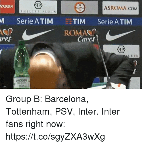 Barcelona, Memes, and 🤖: OSSA  ASROMA.COM  ROMMA  PHILIPP PLELN  Serie ATIM TIM Serie A TIM  ROMAS  ires  Cares  LELN  ANGEMN Group B: Barcelona, Tottenham, PSV, Inter.  Inter fans right now:  https://t.co/sgyZXA3wXg