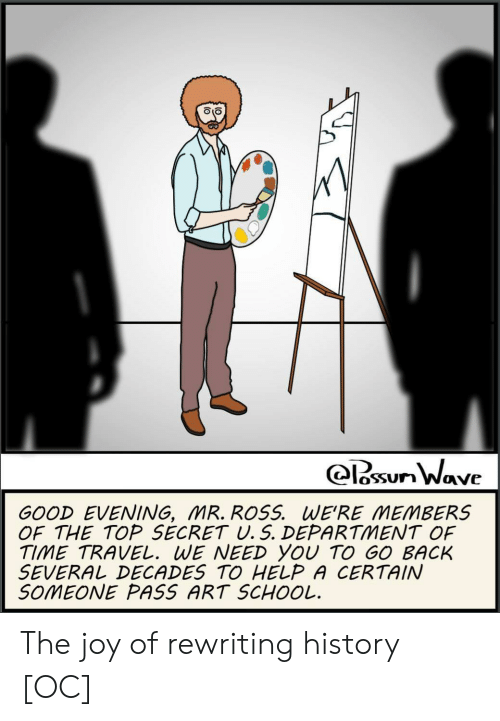 art school: oSSUn Wave  GOOD EVENING, MR. ROSS. WE'RE MEMBERS  OF THE TOP SECRET U. 5. DEPARTMENT OF  TIME TRAVEL. WE NEED YOU TO GO BACK  SEVERAしDECADES TO HELP A CERTAIN  SOMEONE PASS ART SCHOOL. The joy of rewriting history [OC]