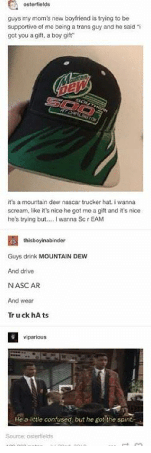nascar: osterfields  guys my mom's new boyfriend is trying to be  supportive of me being a trans guy and he said i  got you a gift, a boy gift  it's a mountain dew nascar trucker hat. i wanna  scream, like it's nice he got me a gift and it's nice  he's trying but... I wanna Sc r EAM  Guys drink MOUNTAIN DEW  And drive  NASCAR  And wear  Tr u ck hA ts  viparious  He a little confused, but he got the spint  Source; osterflelds