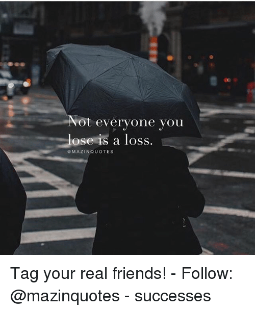 Friends, Memes, and Real Friends: ot everyone you  ose IS a loSS  eMAZINQUOTES Tag your real friends! - Follow: @mazinquotes - successes