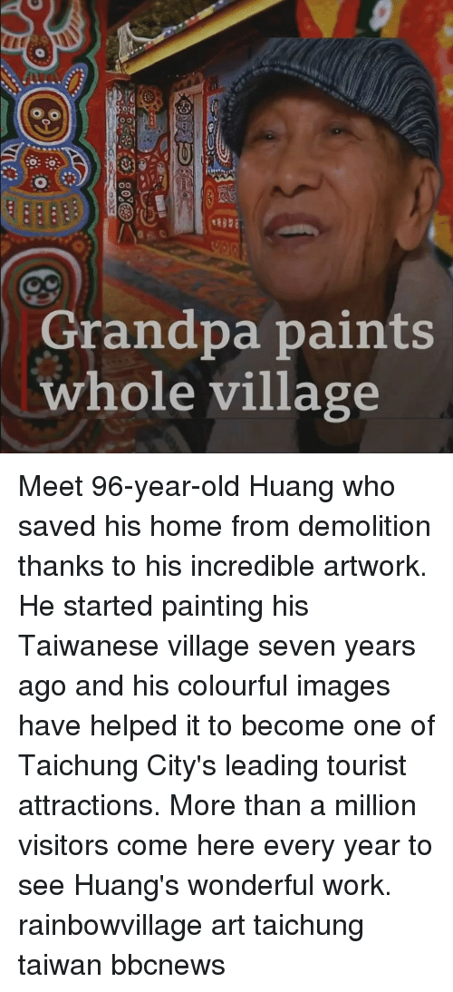 Tourist: ot  Grandpa paints  whole village Meet 96-year-old Huang who saved his home from demolition thanks to his incredible artwork. He started painting his Taiwanese village seven years ago and his colourful images have helped it to become one of Taichung City's leading tourist attractions. More than a million visitors come here every year to see Huang's wonderful work. rainbowvillage art taichung taiwan bbcnews