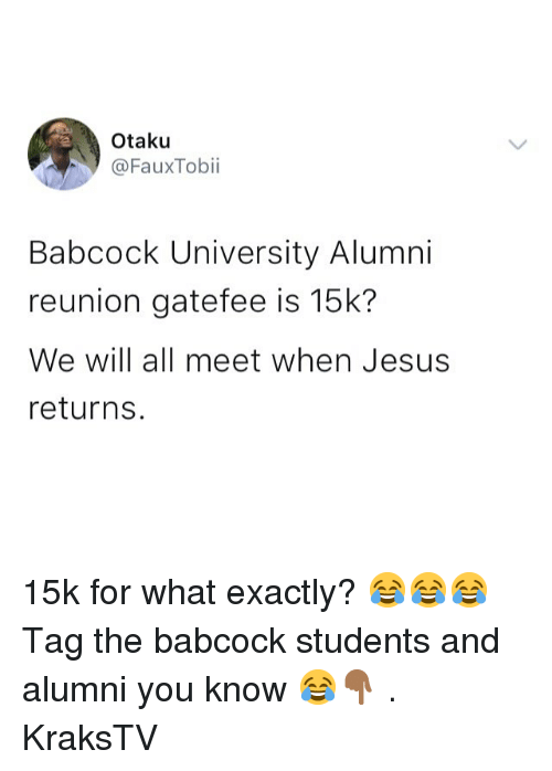 otaku: Otaku  @FauxTobii  Babcock University Alumni  reunion gatefee is 15k?  We will all meet when Jesus  returns. 15k for what exactly? 😂😂😂 Tag the babcock students and alumni you know 😂👇🏾 . KraksTV