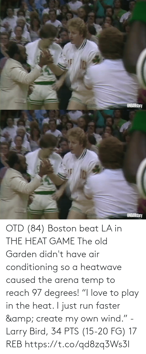 "beat: OTD (84) Boston beat LA in THE HEAT GAME  The old Garden didn't have air conditioning so a heatwave caused the arena temp to reach 97 degrees!   ""I love to play in the heat. I just run faster & create my own wind."" - Larry Bird, 34 PTS (15-20 FG) 17 REB  https://t.co/qd8zq3Ws3I"