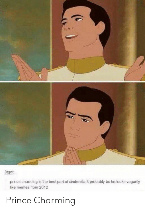 Cinderella , Memes, and Prince: Otgw  prince charming is the best part of cinderella 3 probably bc he looks vaguely  like memes from 2012 Prince Charming