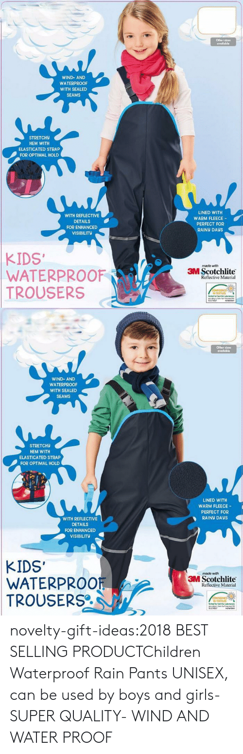 Perfections: Othar stz0  availabl  WIND-AND  WATERPROOF  WITH SEALED  SEAMS  STRETCH9  HEM WITH  ELASTICATED STRAP  FOR OPTIMAL HOLD  WITH REFLECTIVE  DETAILS  FOR ENHANCED  VISIBILITY  LINED WITH  WARM FLEECE  PERFECT FOR  RAINY DAyS  KIDS  WATERPROOF  TROUSERS  made with  3M Scotchlite  Reflective Material  N TEXTILES  0374147   Othor stres  avadabl  WIND- AND  WATERPROOF  WITH SEALED  SEAMS  STRETCH9  HEM WITH  ELASTICATED STRAP  FOR OPTIMAL HOLD  LINED WITH  WARM FLEECE-  PERFECT FOR  RAİNy DAYS  WITH REFLECTIVE  DETAILS  FOR ENHANCED  VISIBILITy  KIDS'  WATERPROOF  TROUSERS  made with  3M Scotchlite  Reflective Material  N TEXTRES  0747 novelty-gift-ideas:2018 BEST SELLING PRODUCTChildren Waterproof Rain Pants UNISEX, can be used by boys and girls- SUPER QUALITY- WIND AND WATER PROOF
