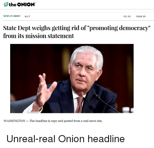 """Unrealism: Othe ONION  NEWS IN BRIEF 8.2.17  VOL 53  IsSUE 30  State Dept weighs getting rid of """"Dromoting democracy""""  from its mission statement  is copy and paste Unreal-real Onion headline"""