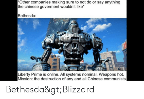 Liberty Prime: *Other companies making sure to not do or say anything  the chinese goverment wouldn't like  Bethesda:  Liberty Prime is online. All systems nominal. Weapons hot.  Mission: the destruction of any and all Chinese communists. Bethesda>Blizzard