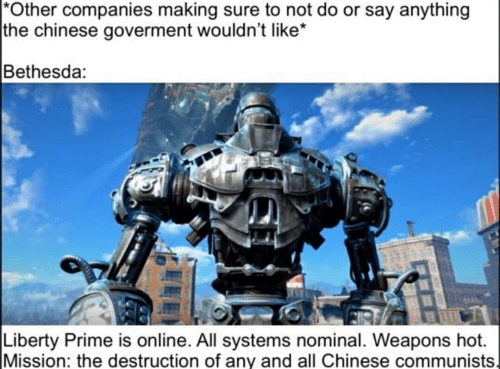 Liberty Prime: Other companies making sure to not do or say anything  |the chinese goverment wouldn't like*  Bethesda:  Liberty Prime is online. All systems nominal. Weapons hot.  Mission: the destruction of any and all Chinese communists