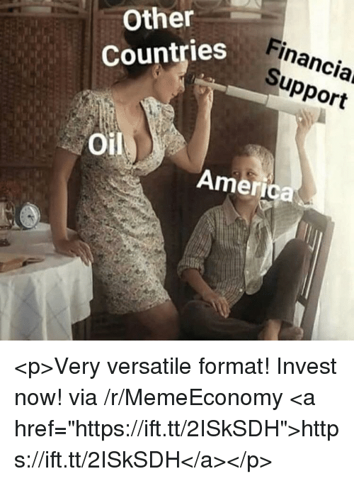 "America, Invest, and Via: Other  Countries  Financiar  Support  Oil  America <p>Very versatile format! Invest now! via /r/MemeEconomy <a href=""https://ift.tt/2ISkSDH"">https://ift.tt/2ISkSDH</a></p>"