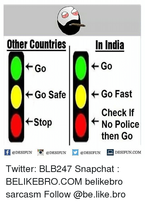 Going Fast: Other Countries  In India  Go  Go  Go Safe  Go Fast  Check If  No Police  Stop  then Go  f @DESIFUN  @DESIFUN  @DESIFUN  DESI FUN COM Twitter: BLB247 Snapchat : BELIKEBRO.COM belikebro sarcasm Follow @be.like.bro