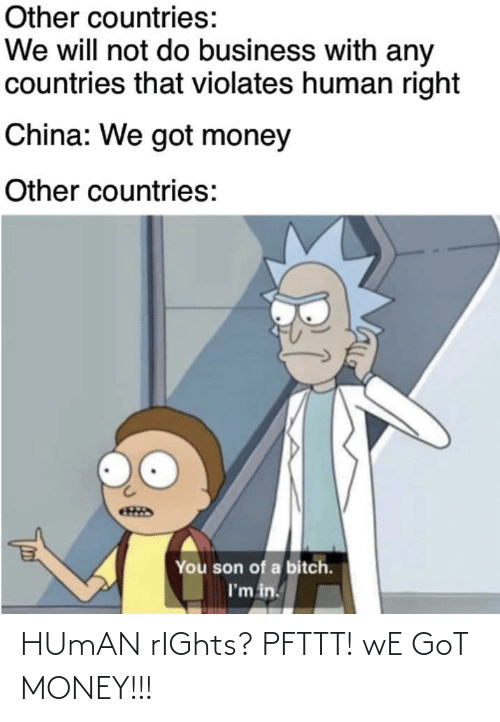 Business: Other countries:  We will not do business with any  countries that violates human right  China: We got money  Other countries:  You son of a bitch.  I'm in. HUmAN rIGhts? PFTTT! wE GoT MONEY!!!
