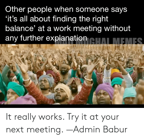 Work Meeting: Other people when someone says  'it's all about finding the right  balance' at a work meeting without  any further explanation GHALMEMES It really works. Try it at your next meeting.  —Admin Babur