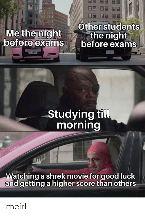 Till: Other students  the night  before exams  Me the night  before exams  G152  S83-5H17  Studying till  morning  Watching a shrek movie for good luck  and getting a higher score than others  Plass meirl