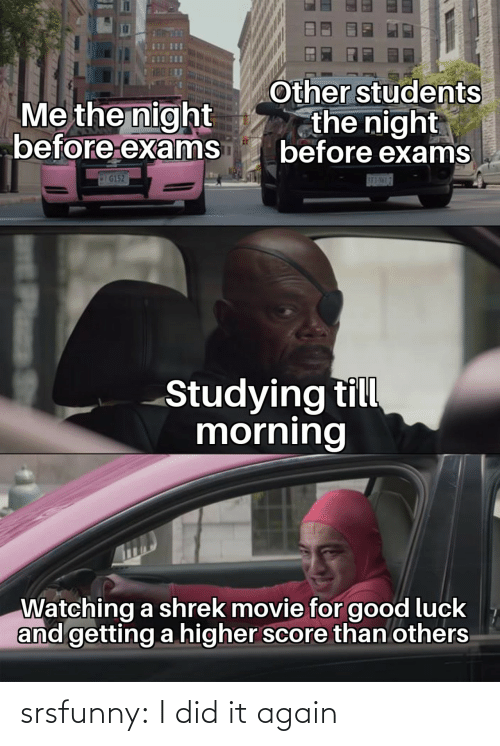 Till: Other students  the night  before exams  Me the night  before exams  IG152  SE3-NML7  Studying till  morning  Watching a shrek movie for good luck  and getting a higher score than others  Plass srsfunny:  I did it again